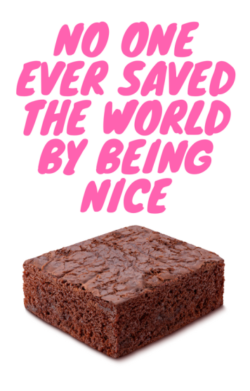 NO ONE EVER SAVED THE WORLD BY BEING NICE